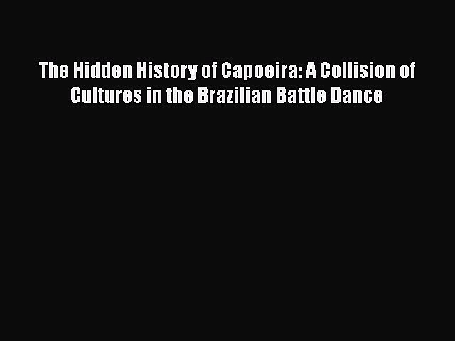 [PDF] The Hidden History of Capoeira: A Collision of Cultures in the Brazilian Battle Dance